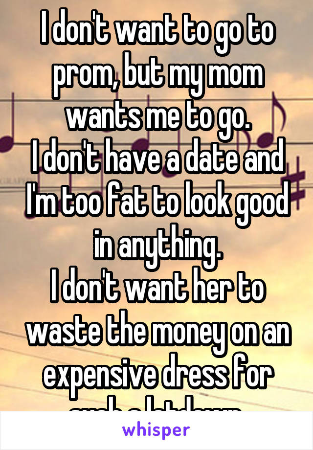 I don't want to go to prom, but my mom wants me to go. I don't have a date and I'm too fat to look good in anything. I don't want her to waste the money on an expensive dress for such a letdown.
