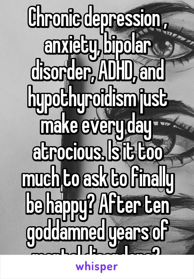Chronic depression , anxiety, bipolar disorder, ADHD, and hypothyroidism just make every day  atrocious. Is it too much to ask to finally be happy? After ten goddamned years of mental disorders?