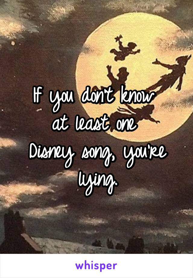 If you don't know  at least one  Disney song, you're lying.