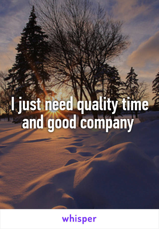 I just need quality time and good company