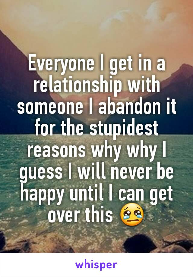 Everyone I get in a relationship with someone I abandon it for the stupidest reasons why why I guess I will never be happy until I can get over this 😢