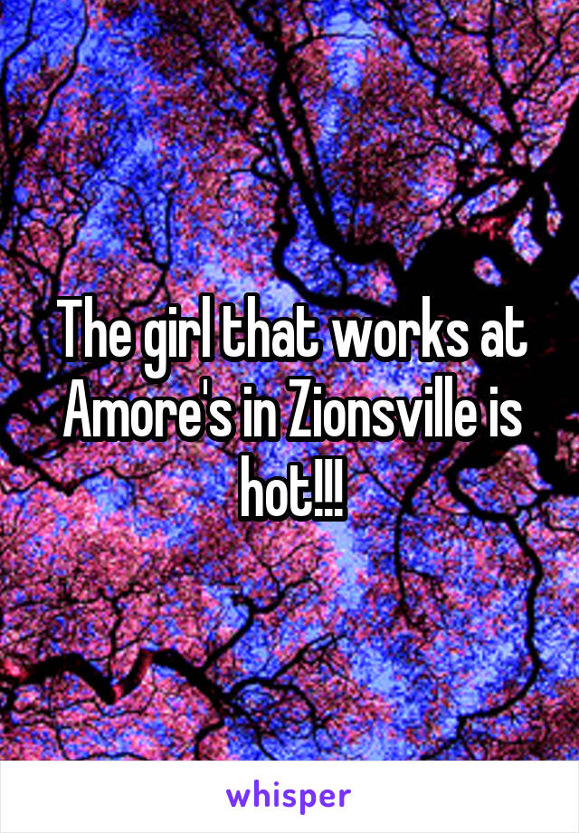 The girl that works at Amore's in Zionsville is hot!!!