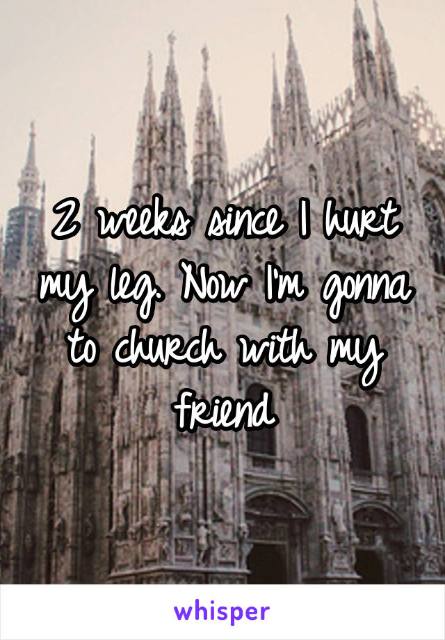 2 weeks since I hurt my leg. Now I'm gonna to church with my friend