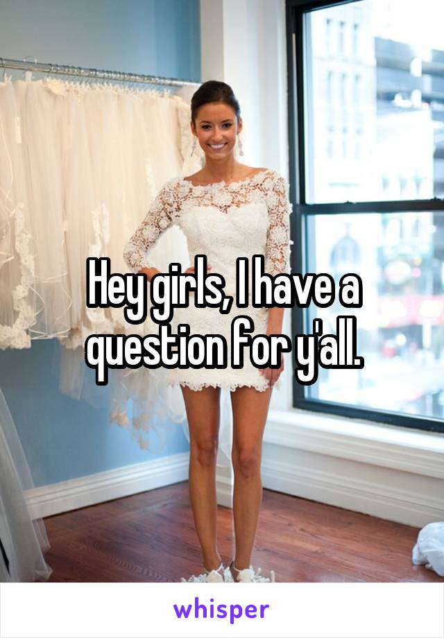 Hey girls, I have a question for y'all.