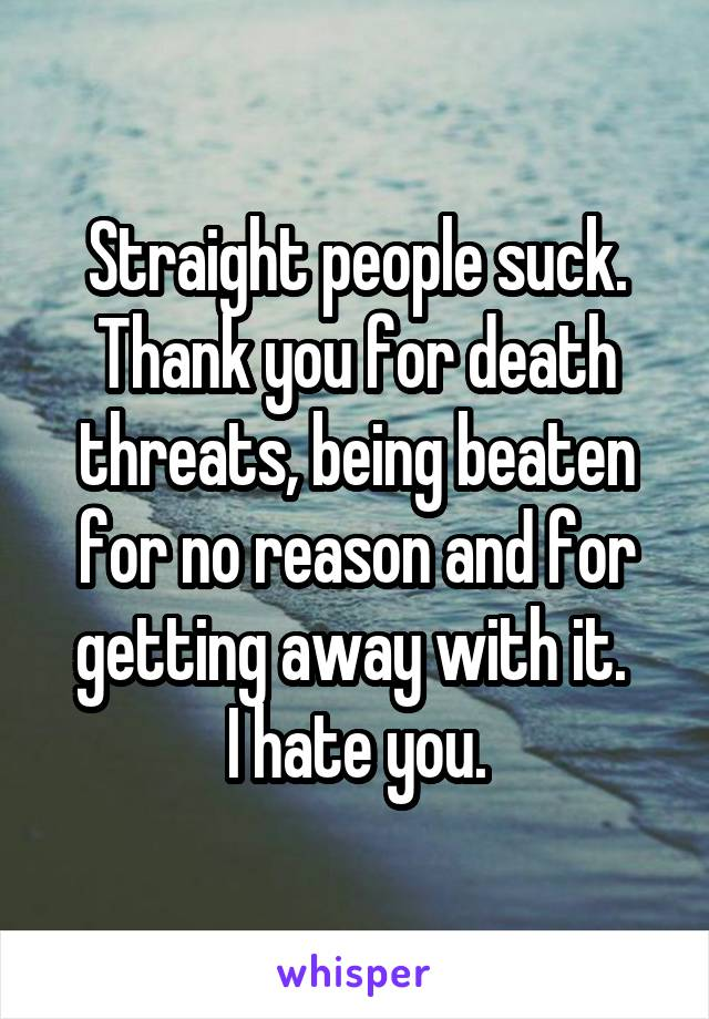 Straight people suck. Thank you for death threats, being beaten for no reason and for getting away with it.  I hate you.