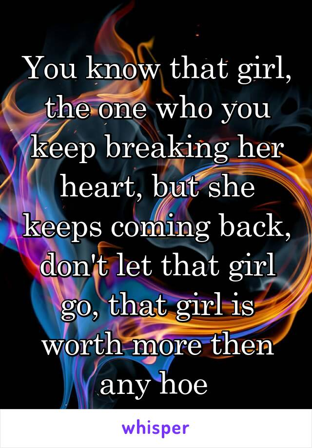 You know that girl, the one who you keep breaking her heart, but she keeps coming back, don't let that girl go, that girl is worth more then any hoe