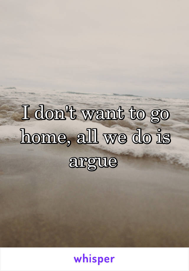 I don't want to go home, all we do is argue