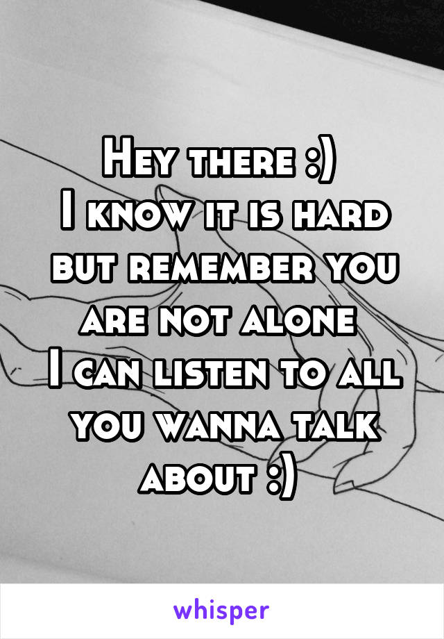 Hey there :)  I know it is hard but remember you are not alone  I can listen to all you wanna talk about :)