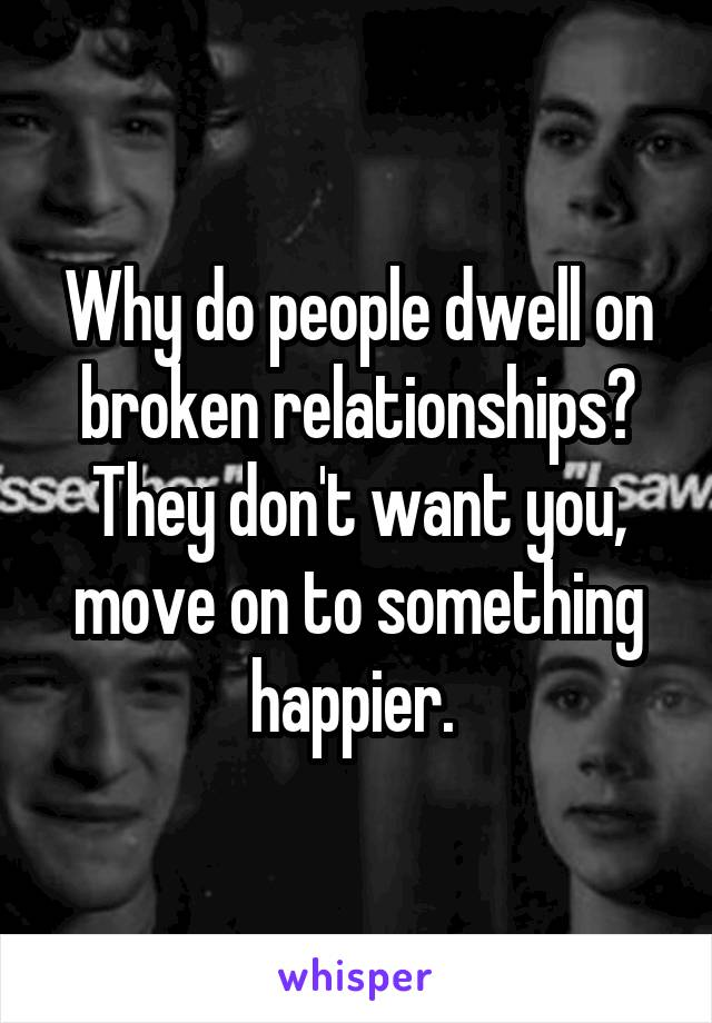 Why do people dwell on broken relationships? They don't want you, move on to something happier.