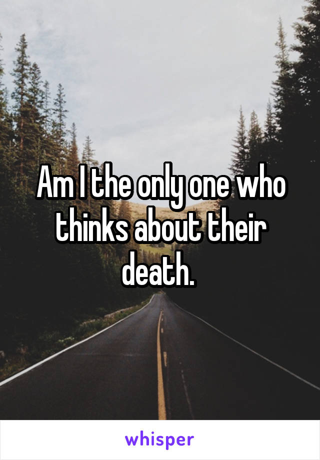 Am I the only one who thinks about their death.