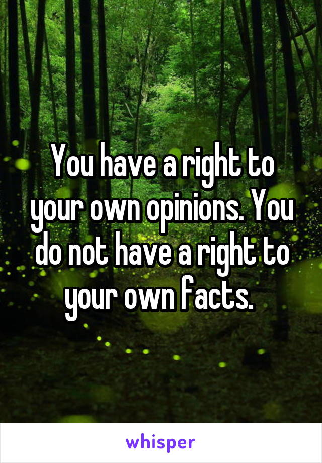You have a right to your own opinions. You do not have a right to your own facts.