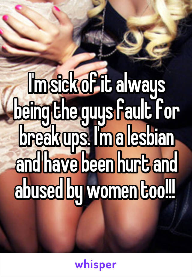 I'm sick of it always being the guys fault for break ups. I'm a lesbian and have been hurt and abused by women too!!!