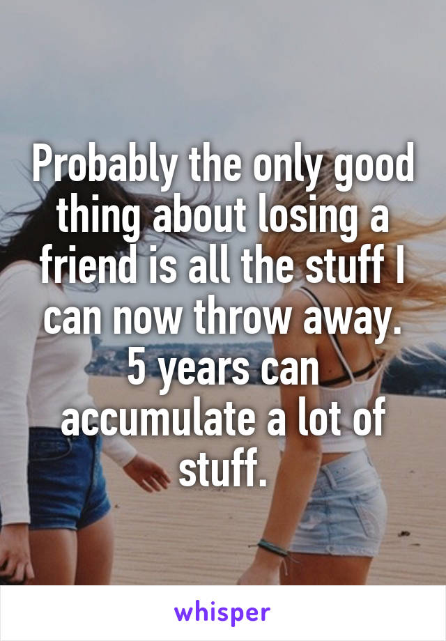 Probably the only good thing about losing a friend is all the stuff I can now throw away. 5 years can accumulate a lot of stuff.
