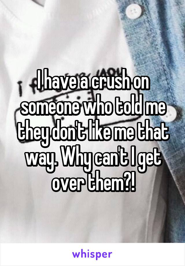 I have a crush on someone who told me they don't like me that way. Why can't I get over them?!