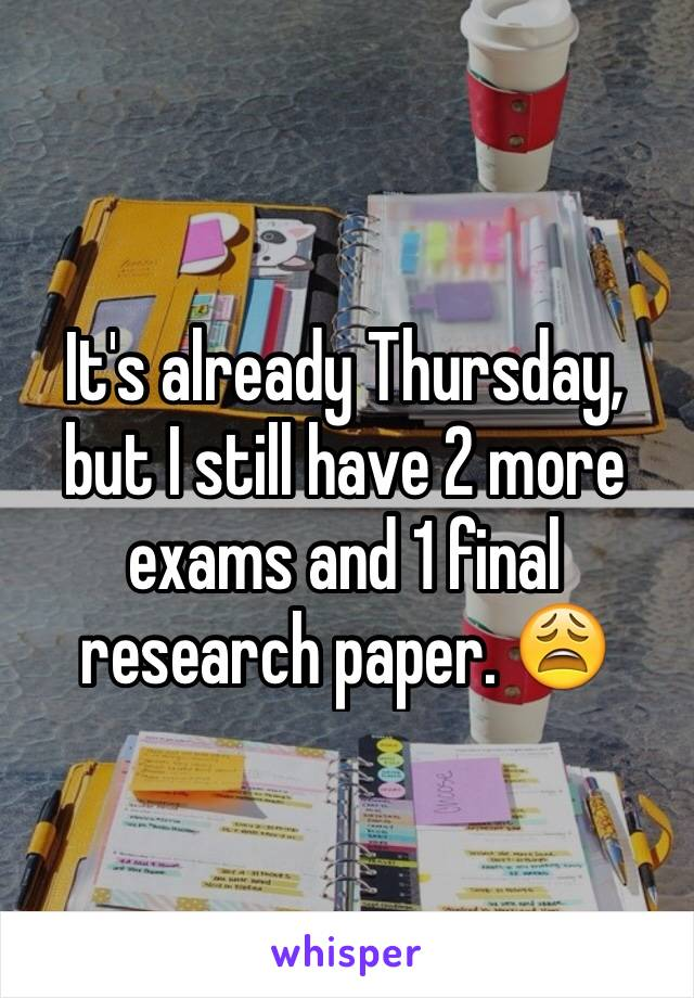 It's already Thursday, but I still have 2 more exams and 1 final research paper. 😩