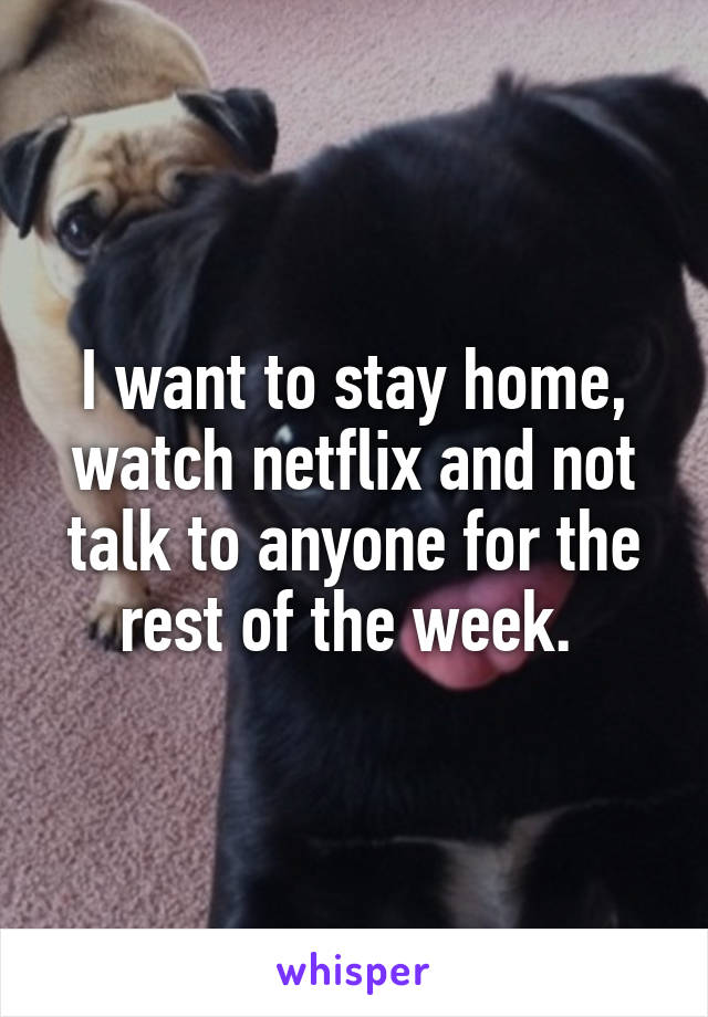 I want to stay home, watch netflix and not talk to anyone for the rest of the week.