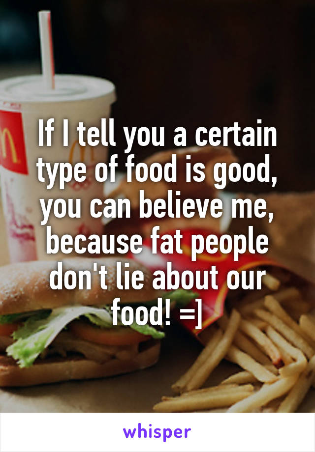 If I tell you a certain type of food is good, you can believe me, because fat people don't lie about our food! =]
