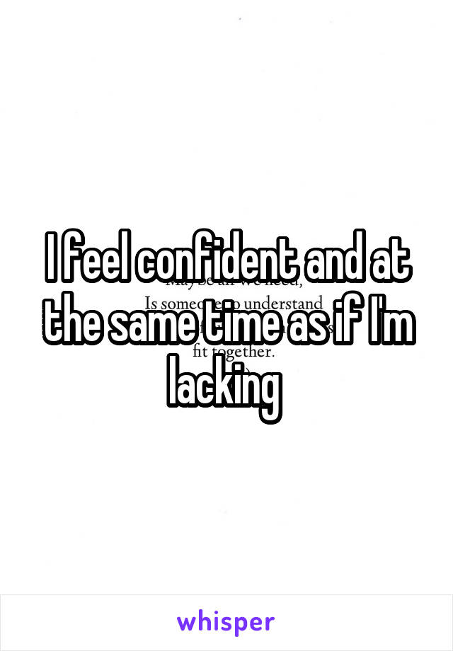 I feel confident and at the same time as if I'm lacking
