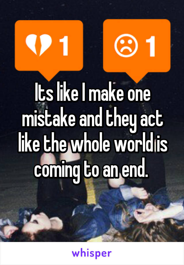 Its like I make one mistake and they act like the whole world is coming to an end.