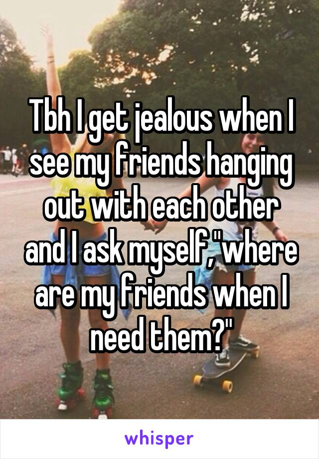 """Tbh I get jealous when I see my friends hanging out with each other and I ask myself,""""where are my friends when I need them?"""""""