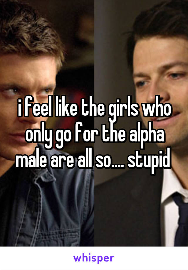 i feel like the girls who only go for the alpha male are all so.... stupid