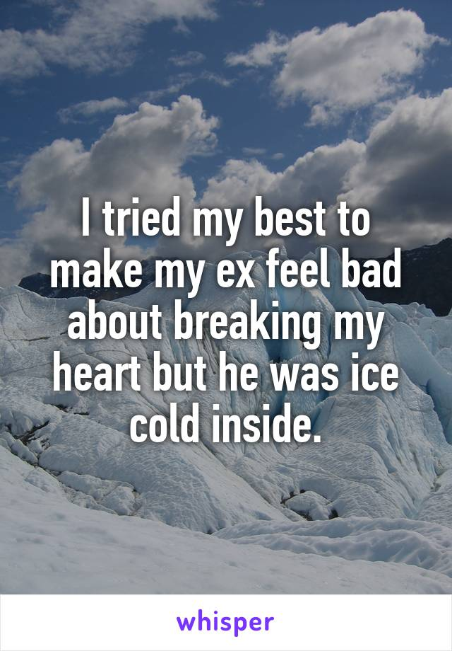 I tried my best to make my ex feel bad about breaking my heart but he was ice cold inside.
