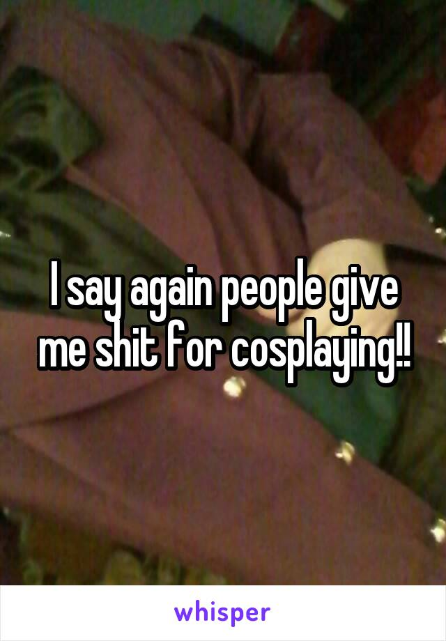 I say again people give me shit for cosplaying!!