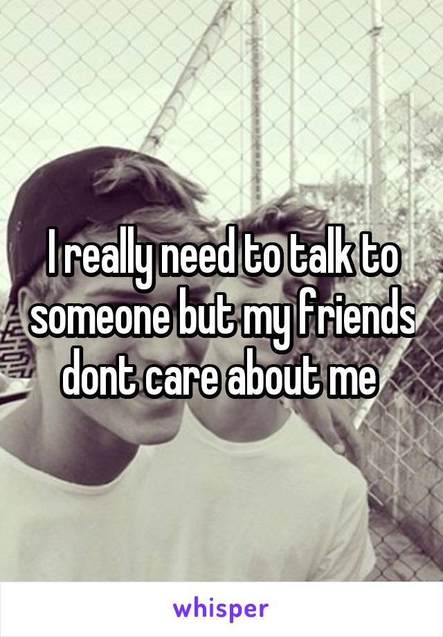 I really need to talk to someone but my friends dont care about me