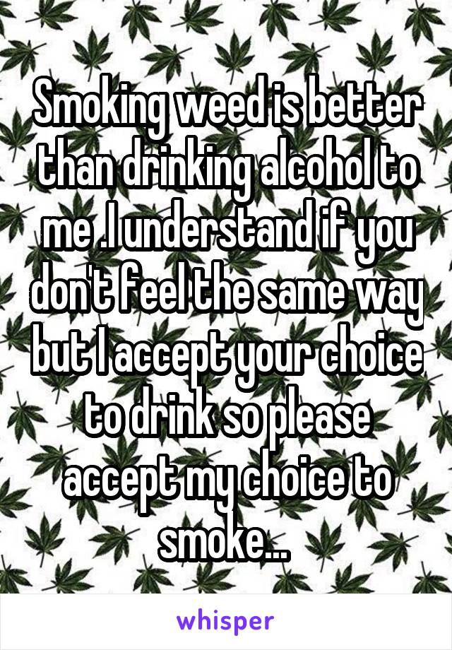 Smoking weed is better than drinking alcohol to me .I understand if you don't feel the same way but I accept your choice to drink so please accept my choice to smoke...