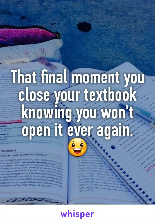 That final moment you close your textbook knowing you won't open it ever again. 😀