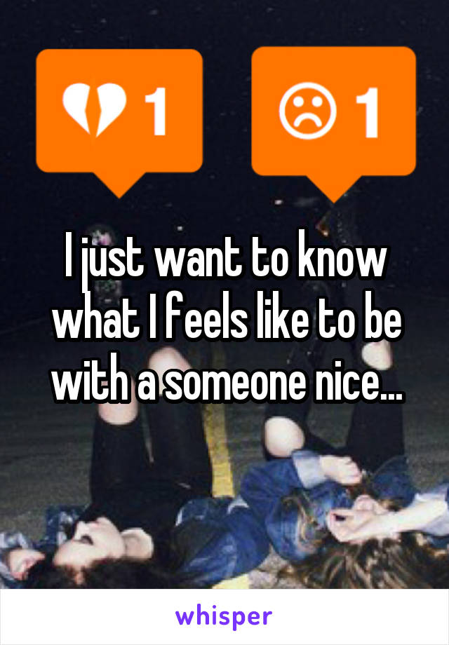 I just want to know what I feels like to be with a someone nice...