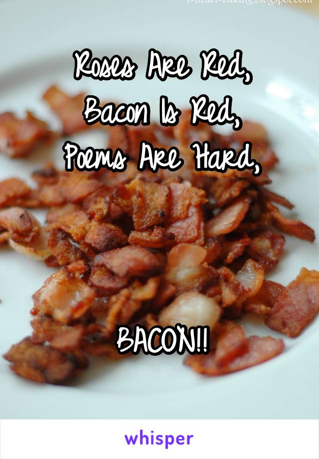 Roses Are Red, Bacon Is Red, Poems Are Hard,    BACON!!