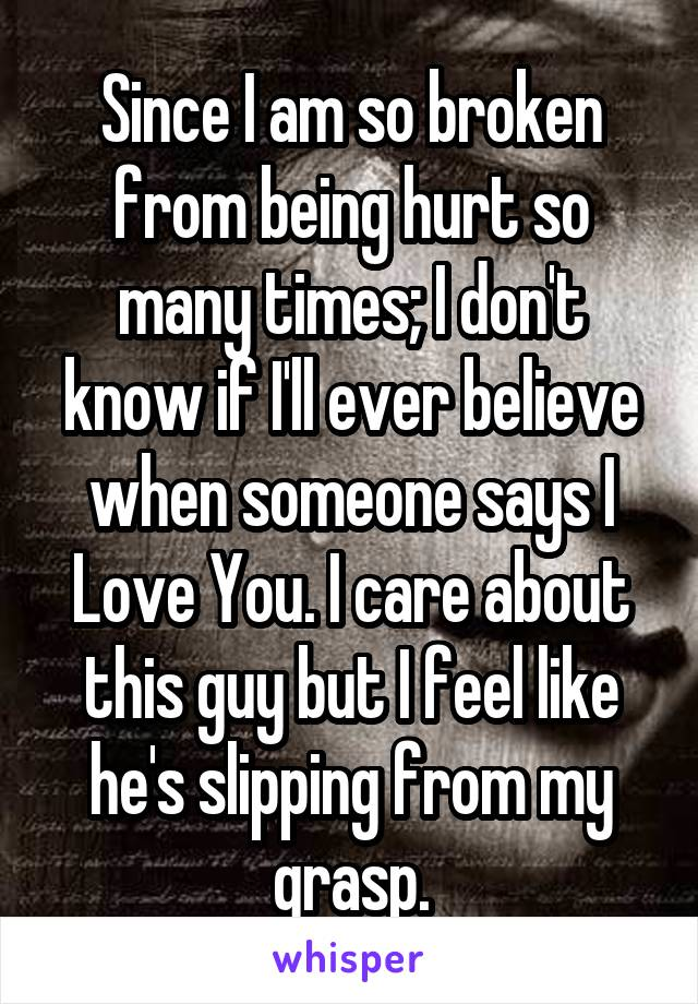 Since I am so broken from being hurt so many times; I don't know if I'll ever believe when someone says I Love You. I care about this guy but I feel like he's slipping from my grasp.