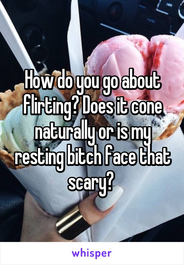 How do you go about flirting? Does it cone naturally or is my resting bitch face that scary?