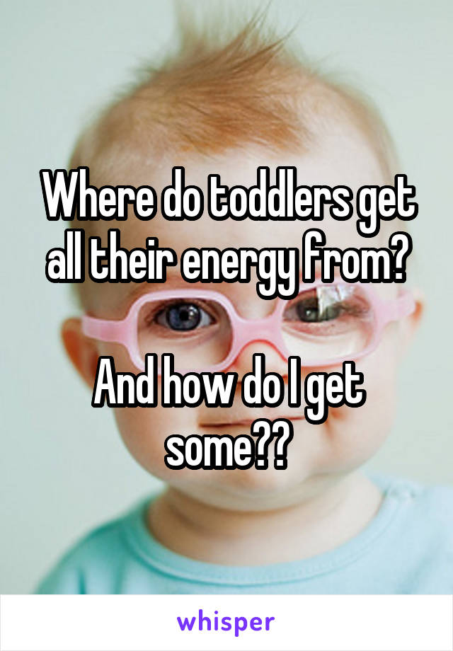 Where do toddlers get all their energy from?  And how do I get some??