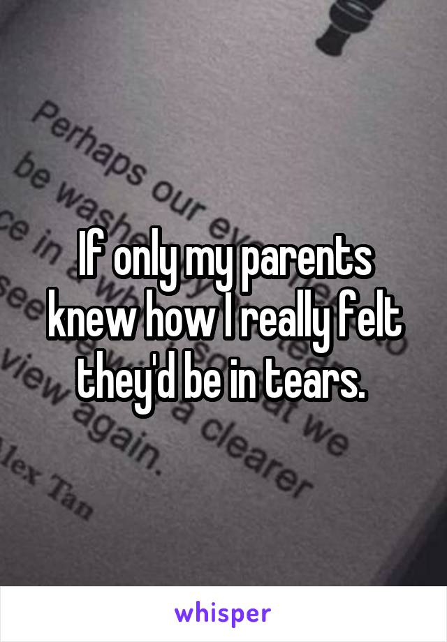 If only my parents knew how I really felt they'd be in tears.