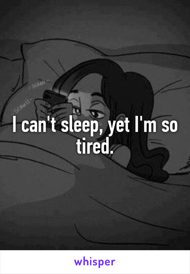 I can't sleep, yet I'm so tired.