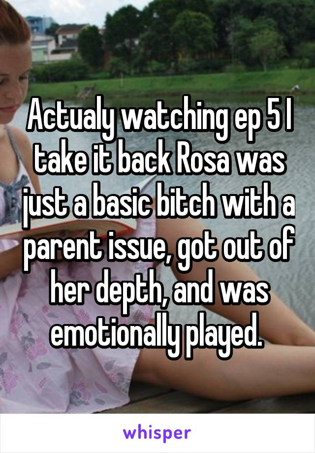 Actualy watching ep 5 I take it back Rosa was just a basic bitch with a parent issue, got out of her depth, and was emotionally played.
