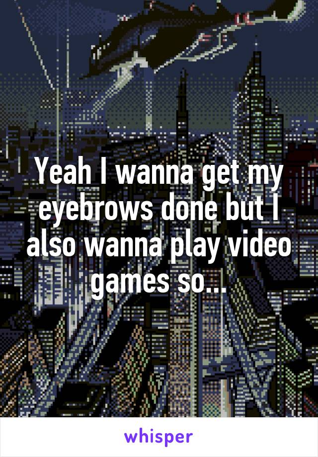 Yeah I wanna get my eyebrows done but I also wanna play video games so...