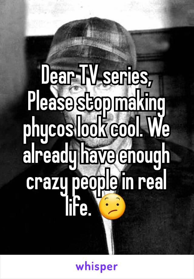 Dear TV series, Please stop making phycos look cool. We already have enough crazy people in real life. 😕