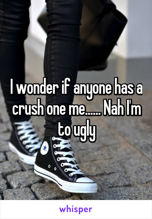 I wonder if anyone has a crush one me...... Nah I'm to ugly