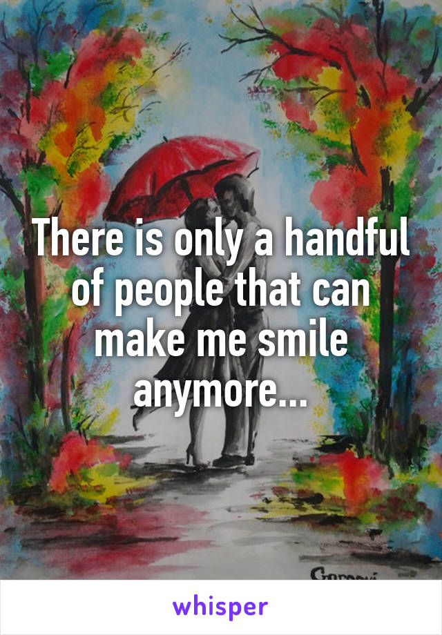 There is only a handful of people that can make me smile anymore...
