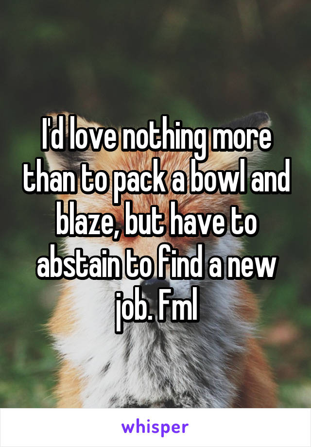 I'd love nothing more than to pack a bowl and blaze, but have to abstain to find a new job. Fml
