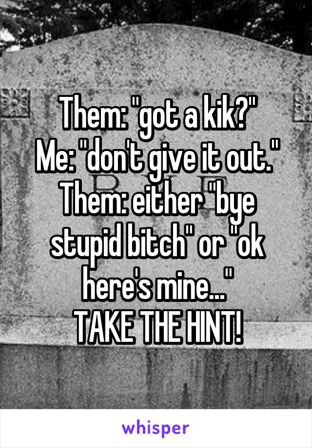 """Them: """"got a kik?"""" Me: """"don't give it out."""" Them: either """"bye stupid bitch"""" or """"ok here's mine..."""" TAKE THE HINT!"""