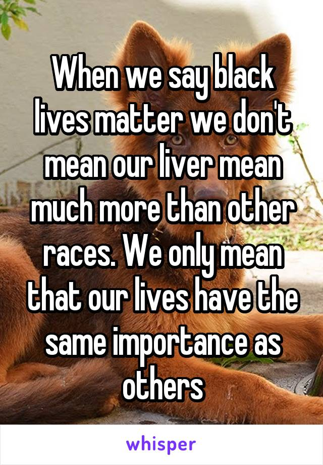 When we say black lives matter we don't mean our liver mean much more than other races. We only mean that our lives have the same importance as others