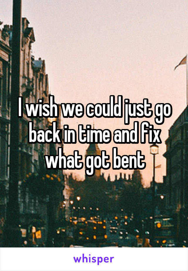 I wish we could just go back in time and fix what got bent
