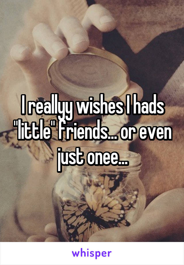 """I reallyy wishes I hads """"little"""" friends... or even just onee..."""