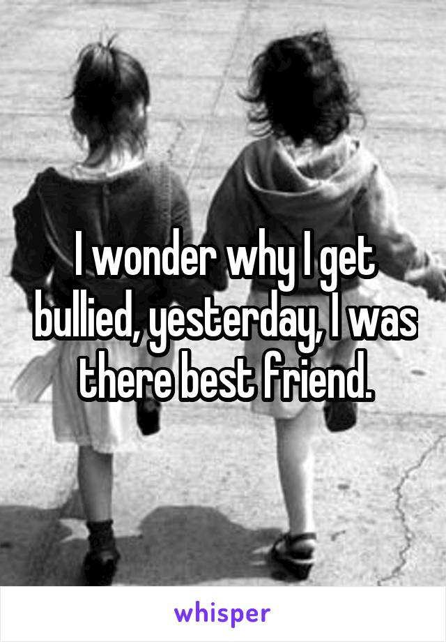 I wonder why I get bullied, yesterday, I was there best friend.