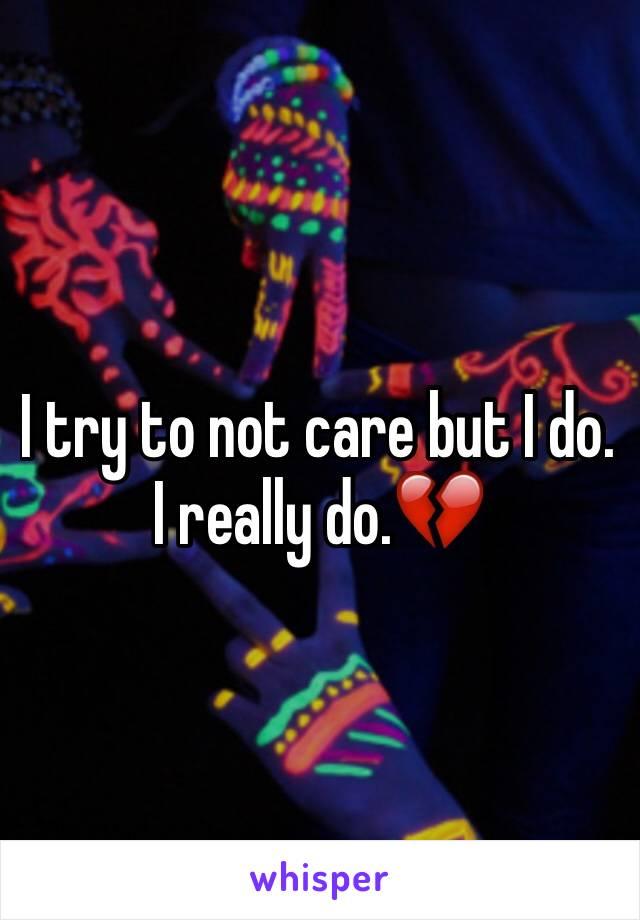 I try to not care but I do. I really do.💔