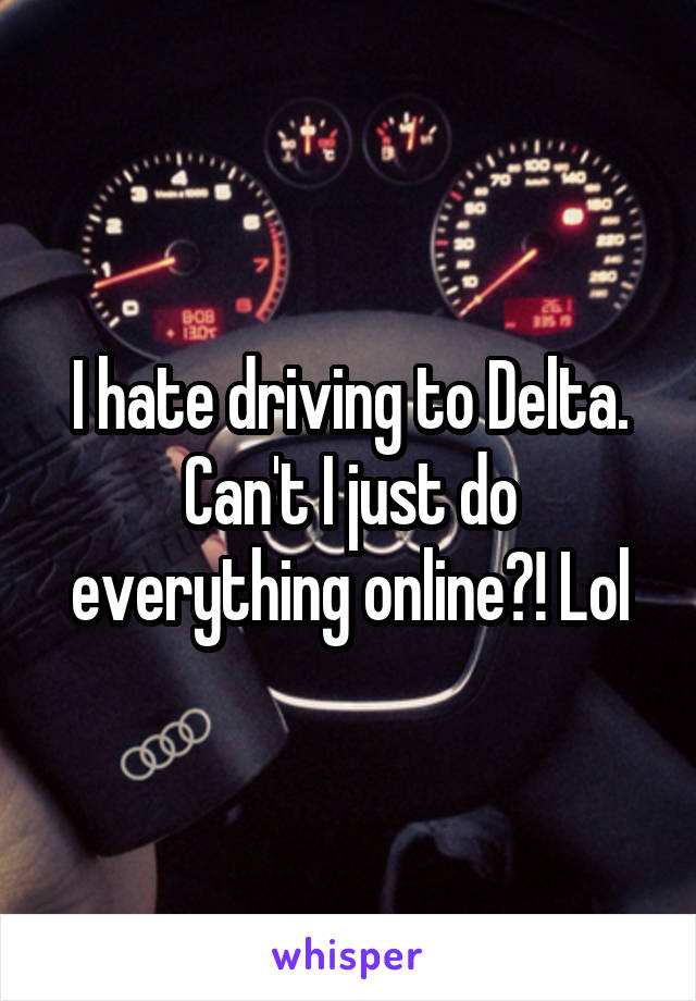 I hate driving to Delta. Can't I just do everything online?! Lol